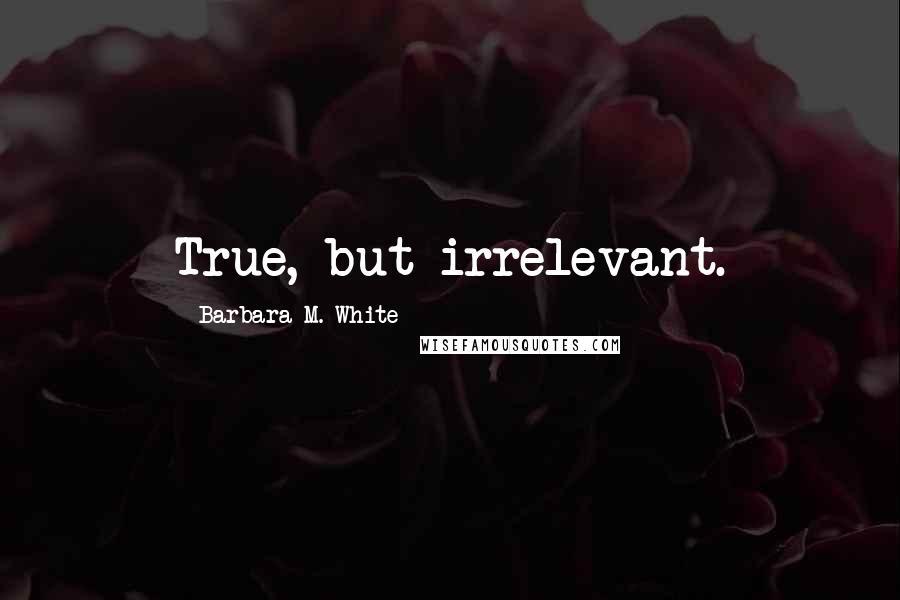 Barbara M. White quotes: True, but irrelevant.