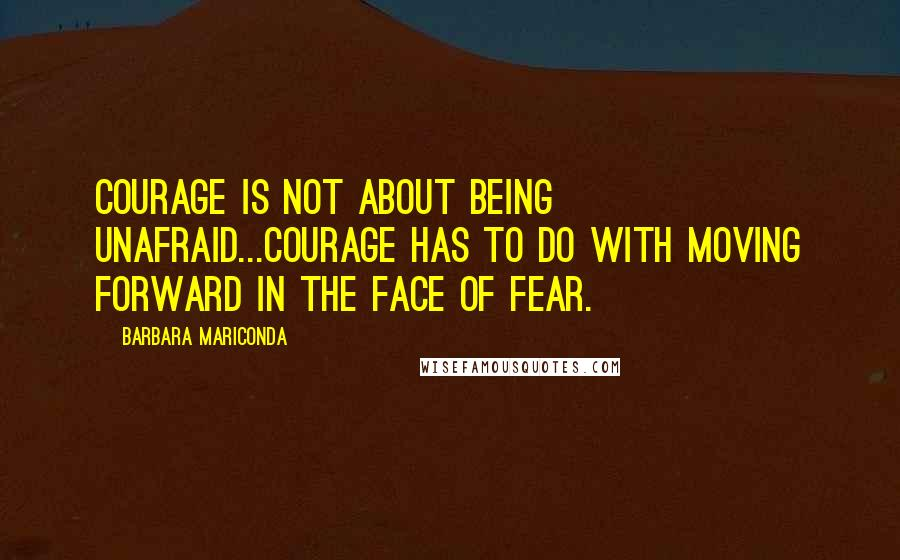 Barbara Mariconda quotes: Courage is not about being unafraid...Courage has to do with moving forward in the face of fear.