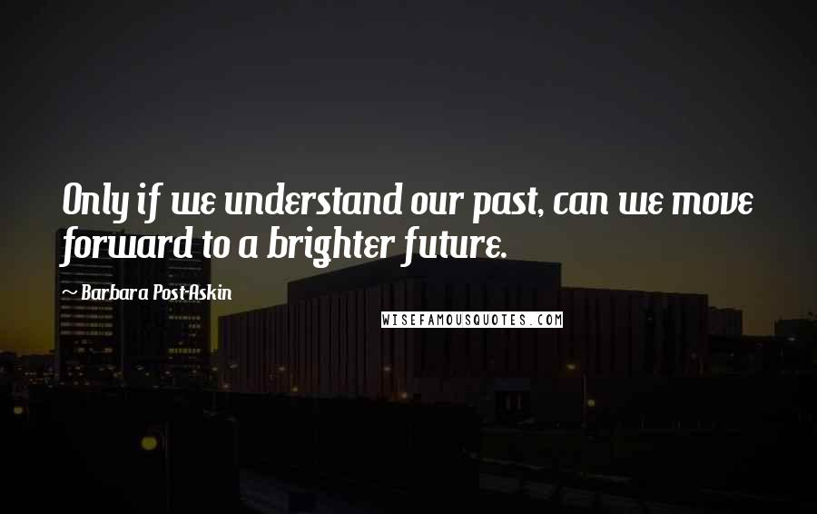 Barbara Post-Askin quotes: Only if we understand our past, can we move forward to a brighter future.