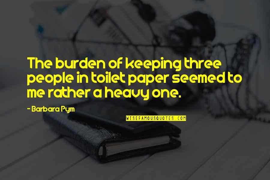 Barbara Pym Quotes By Barbara Pym: The burden of keeping three people in toilet