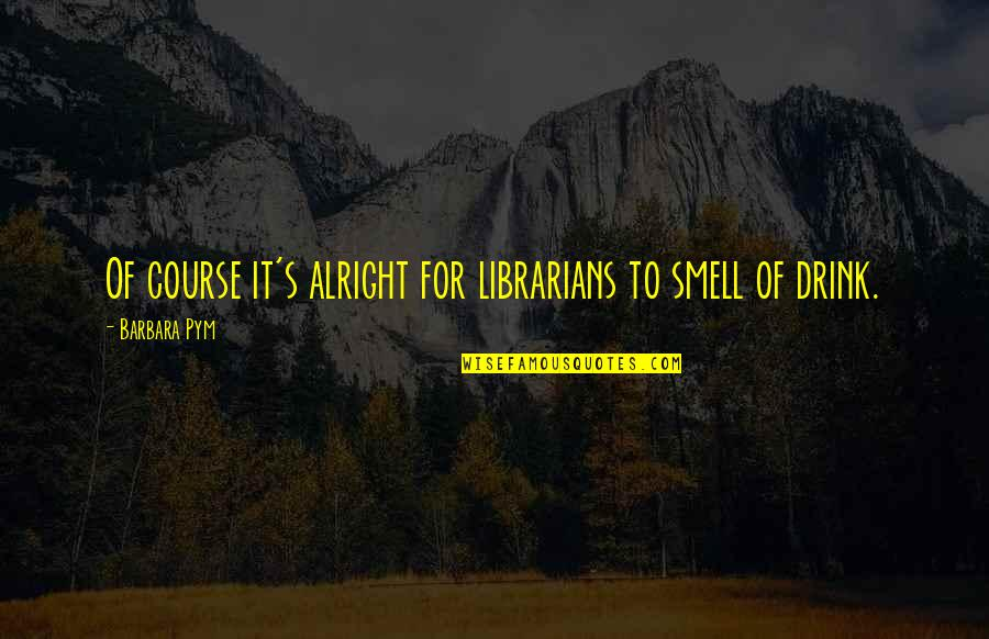 Barbara Pym Quotes By Barbara Pym: Of course it's alright for librarians to smell