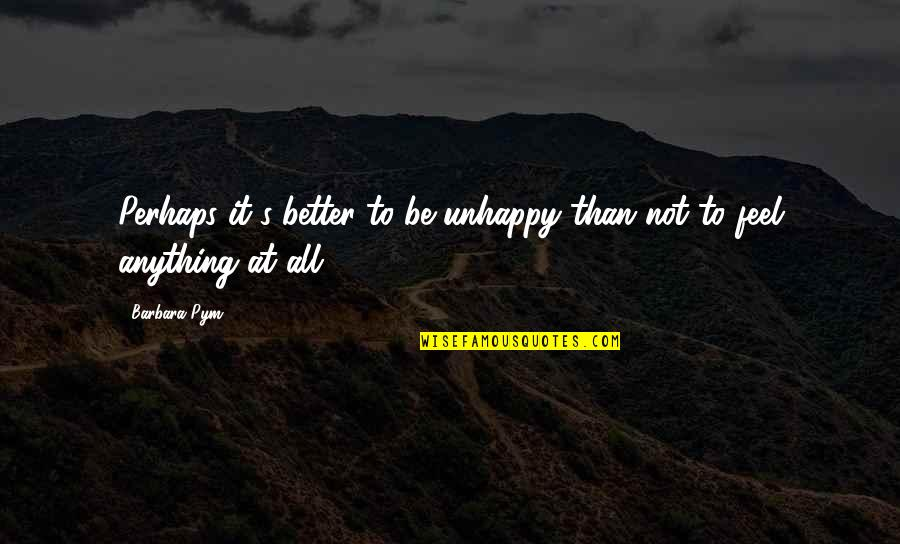 Barbara Pym Quotes By Barbara Pym: Perhaps it's better to be unhappy than not