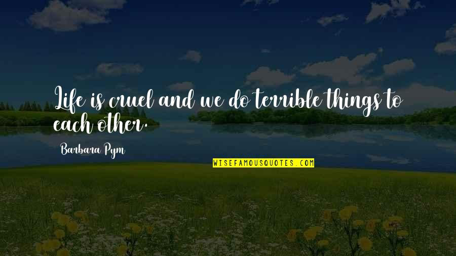 Barbara Pym Quotes By Barbara Pym: Life is cruel and we do terrible things