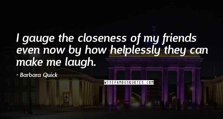 Barbara Quick quotes: I gauge the closeness of my friends even now by how helplessly they can make me laugh.