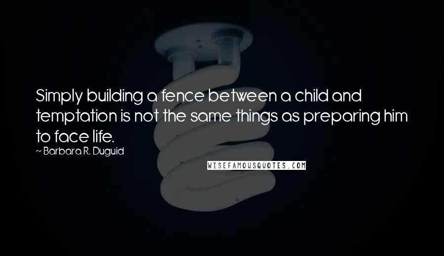 Barbara R. Duguid quotes: Simply building a fence between a child and temptation is not the same things as preparing him to face life.