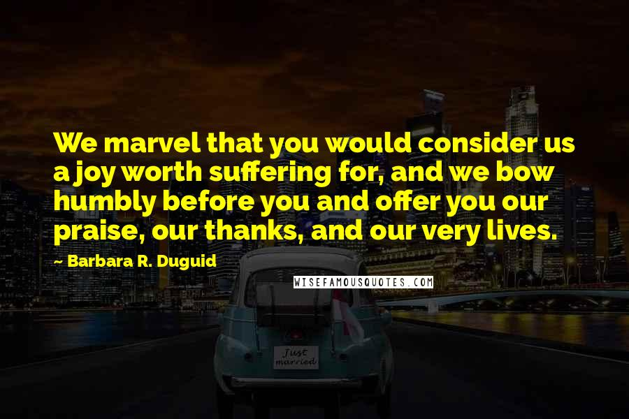 Barbara R. Duguid quotes: We marvel that you would consider us a joy worth suffering for, and we bow humbly before you and offer you our praise, our thanks, and our very lives.