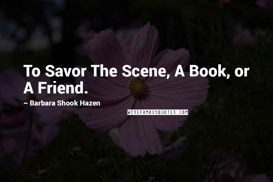 Barbara Shook Hazen quotes: To Savor The Scene, A Book, or A Friend.