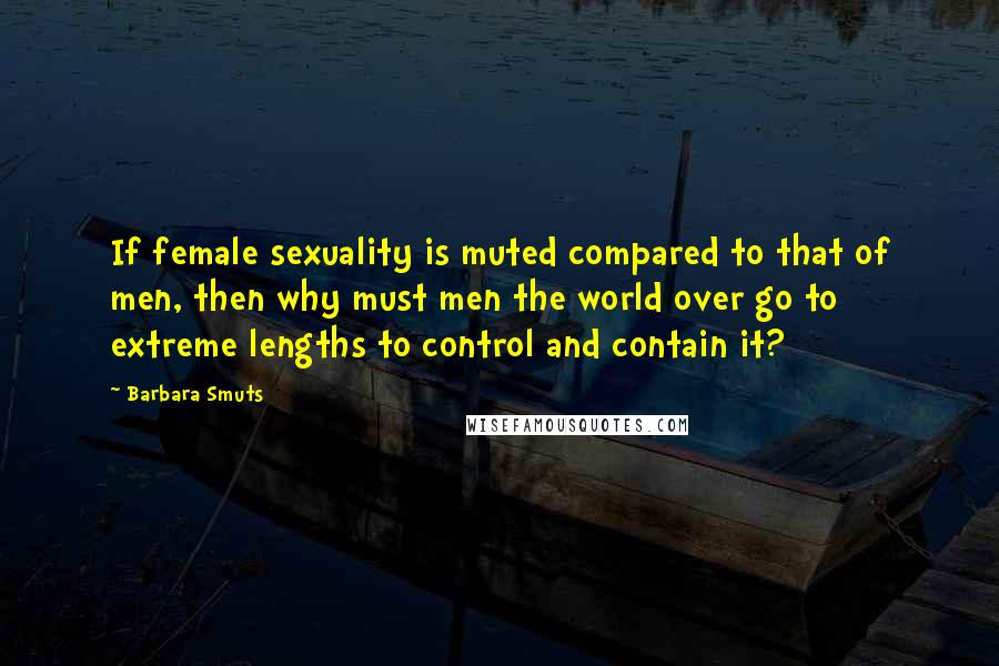Barbara Smuts quotes: If female sexuality is muted compared to that of men, then why must men the world over go to extreme lengths to control and contain it?