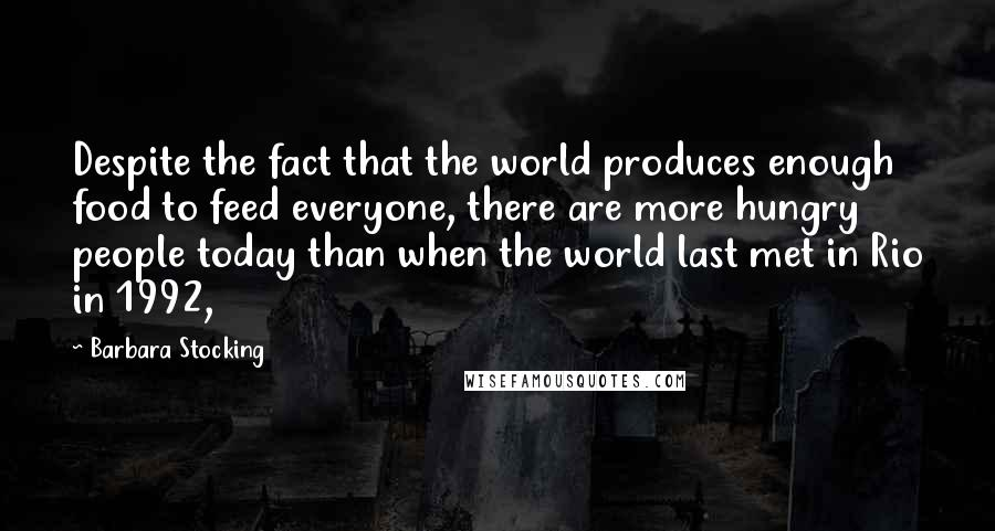 Barbara Stocking quotes: Despite the fact that the world produces enough food to feed everyone, there are more hungry people today than when the world last met in Rio in 1992,