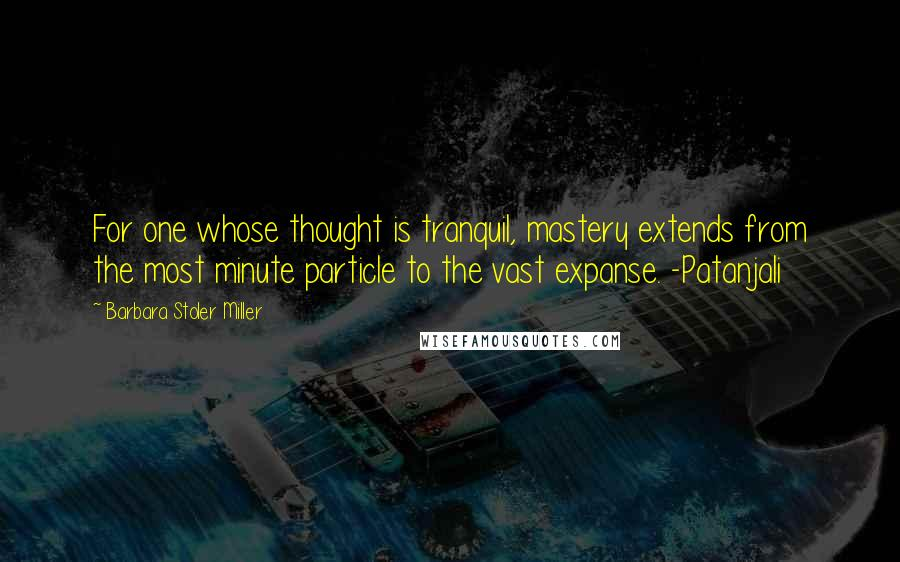 Barbara Stoler Miller quotes: For one whose thought is tranquil, mastery extends from the most minute particle to the vast expanse. -Patanjali