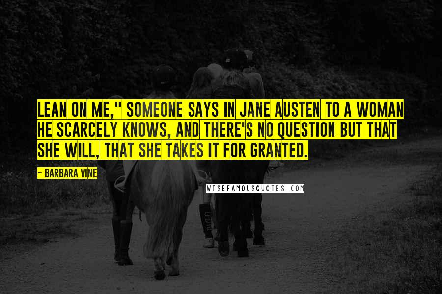 "Barbara Vine quotes: Lean on me,"" someone says in Jane Austen to a woman he scarcely knows, and there's no question but that she will, that she takes it for granted."