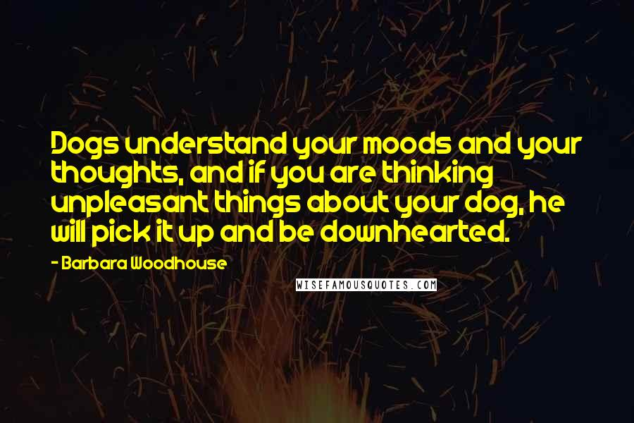Barbara Woodhouse quotes: Dogs understand your moods and your thoughts, and if you are thinking unpleasant things about your dog, he will pick it up and be downhearted.