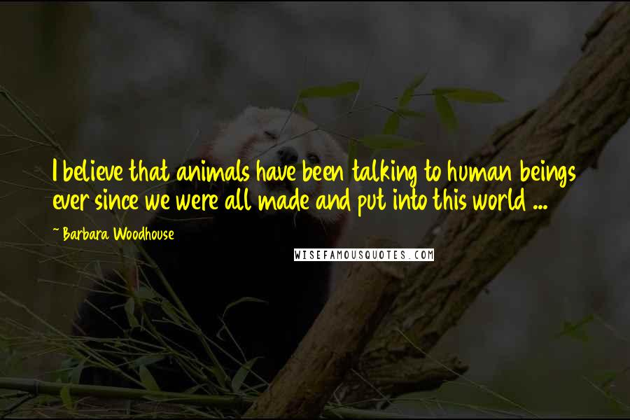 Barbara Woodhouse quotes: I believe that animals have been talking to human beings ever since we were all made and put into this world ...