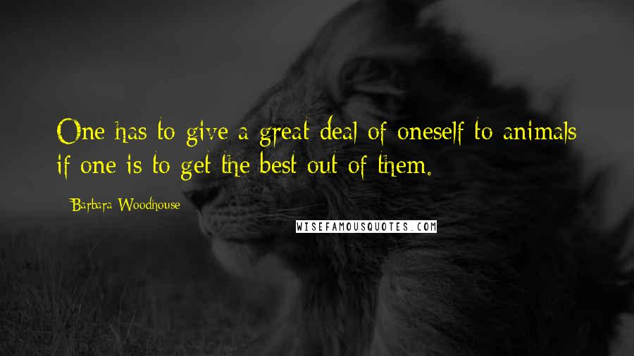 Barbara Woodhouse quotes: One has to give a great deal of oneself to animals if one is to get the best out of them.