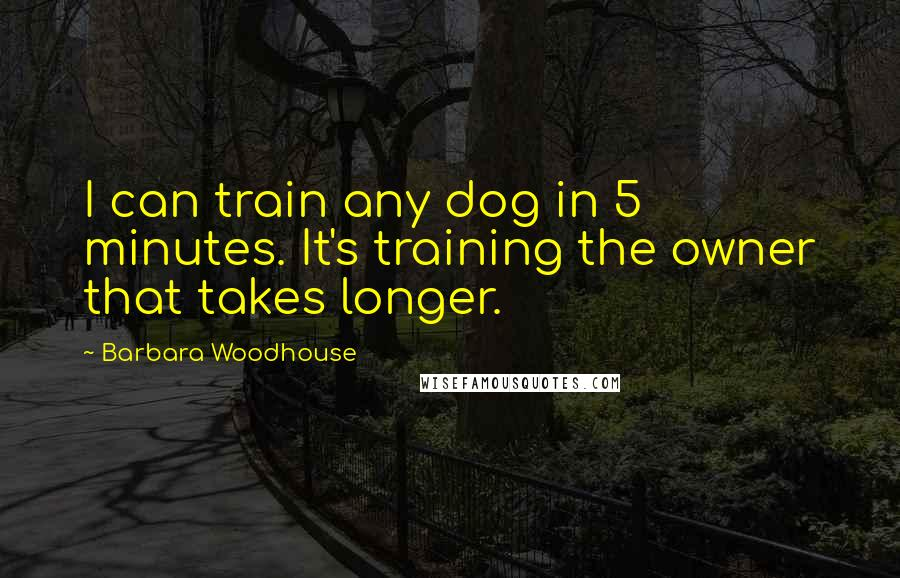 Barbara Woodhouse quotes: I can train any dog in 5 minutes. It's training the owner that takes longer.