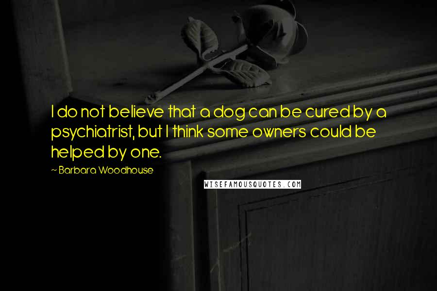 Barbara Woodhouse quotes: I do not believe that a dog can be cured by a psychiatrist, but I think some owners could be helped by one.
