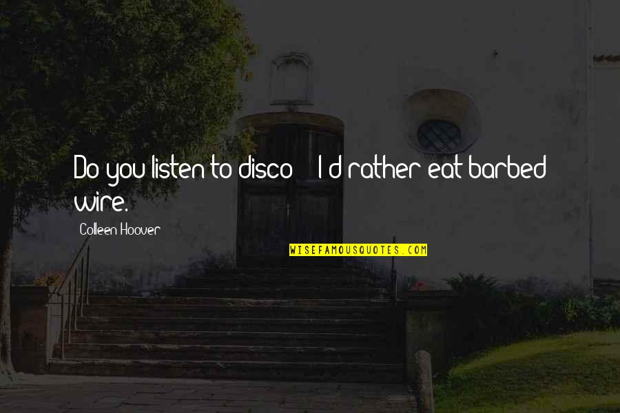 "Barbed Wire Quotes By Colleen Hoover: Do you listen to disco?"" ""I'd rather eat"