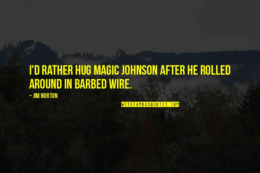 Barbed Wire Quotes By Jim Norton: I'd rather hug Magic Johnson after he rolled
