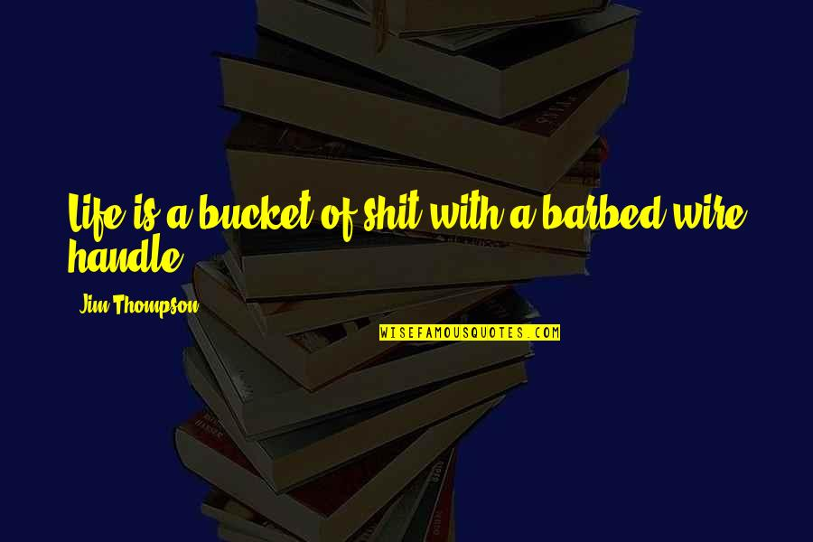 Barbed Wire Quotes By Jim Thompson: Life is a bucket of shit with a