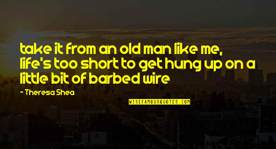 Barbed Wire Quotes By Theresa Shea: take it from an old man like me,