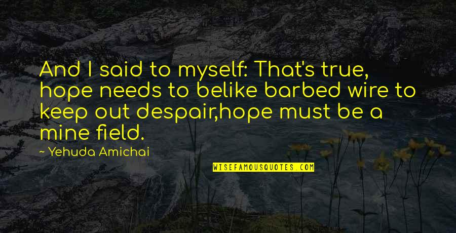 Barbed Wire Quotes By Yehuda Amichai: And I said to myself: That's true, hope