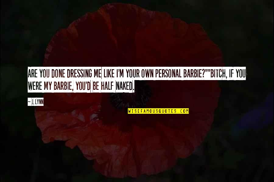 Barbie Best Quotes By J. Lynn: Are you done dressing me like I'm your