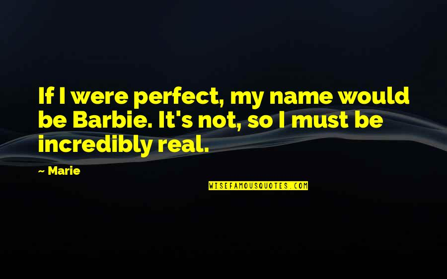 Barbie Best Quotes By Marie: If I were perfect, my name would be