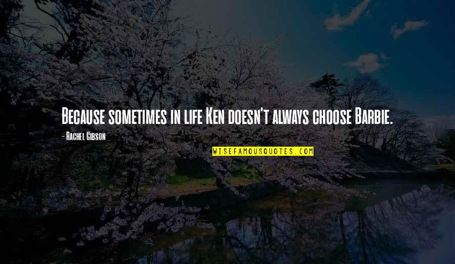 Barbie Best Quotes By Rachel Gibson: Because sometimes in life Ken doesn't always choose