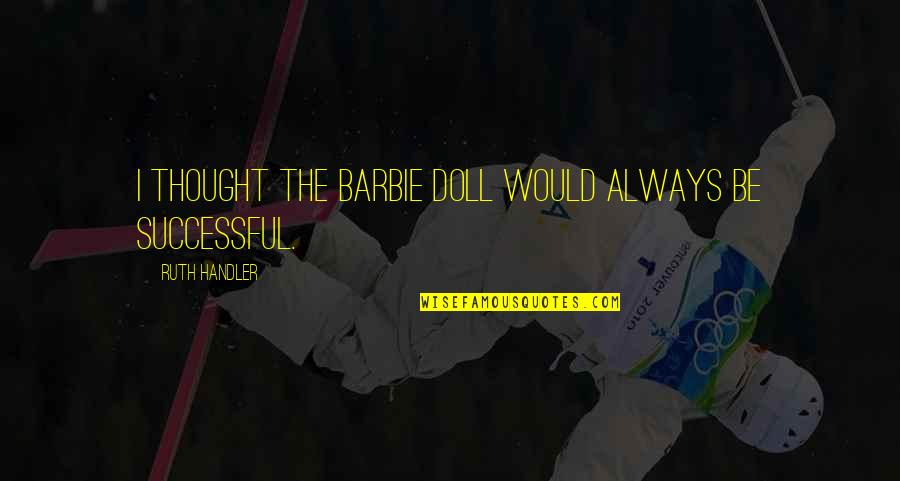 Barbie Best Quotes By Ruth Handler: I thought the Barbie doll would always be