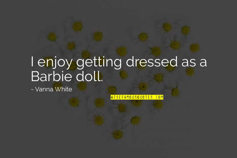 Barbie Best Quotes By Vanna White: I enjoy getting dressed as a Barbie doll.