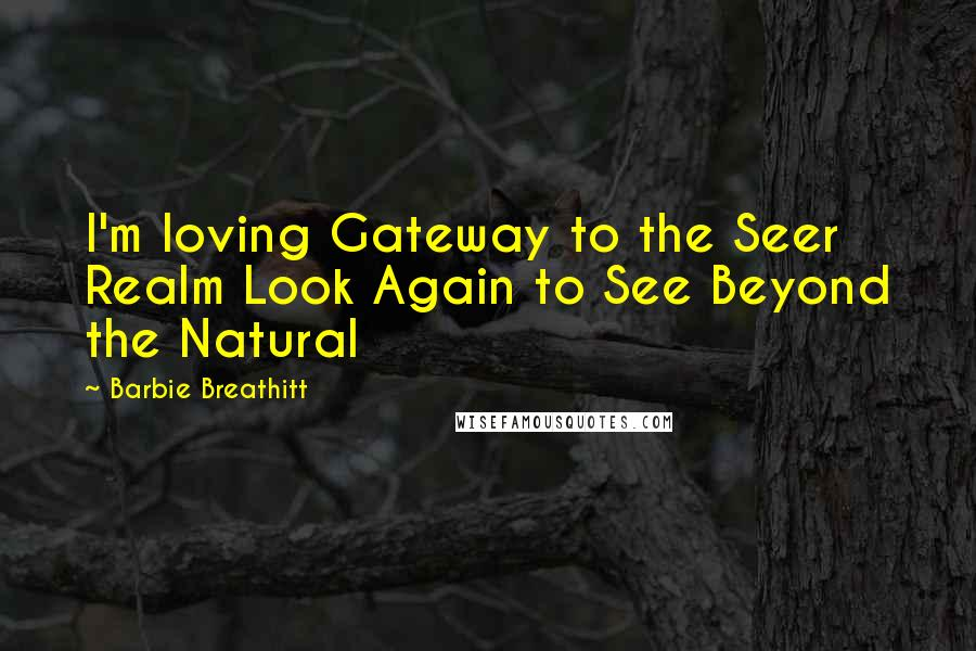 Barbie Breathitt quotes: I'm loving Gateway to the Seer Realm Look Again to See Beyond the Natural