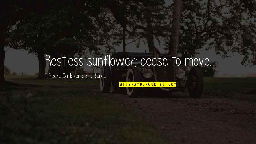 Barca's Quotes By Pedro Calderon De La Barca: Restless sunflower; cease to move.