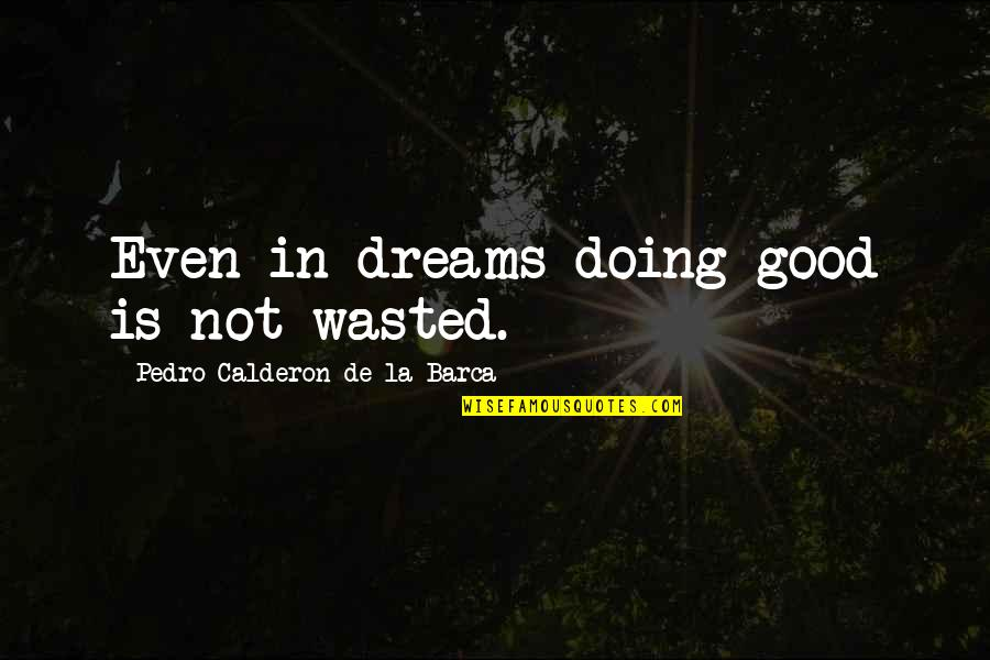 Barca's Quotes By Pedro Calderon De La Barca: Even in dreams doing good is not wasted.