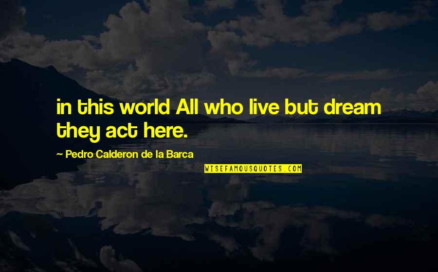 Barca's Quotes By Pedro Calderon De La Barca: in this world All who live but dream