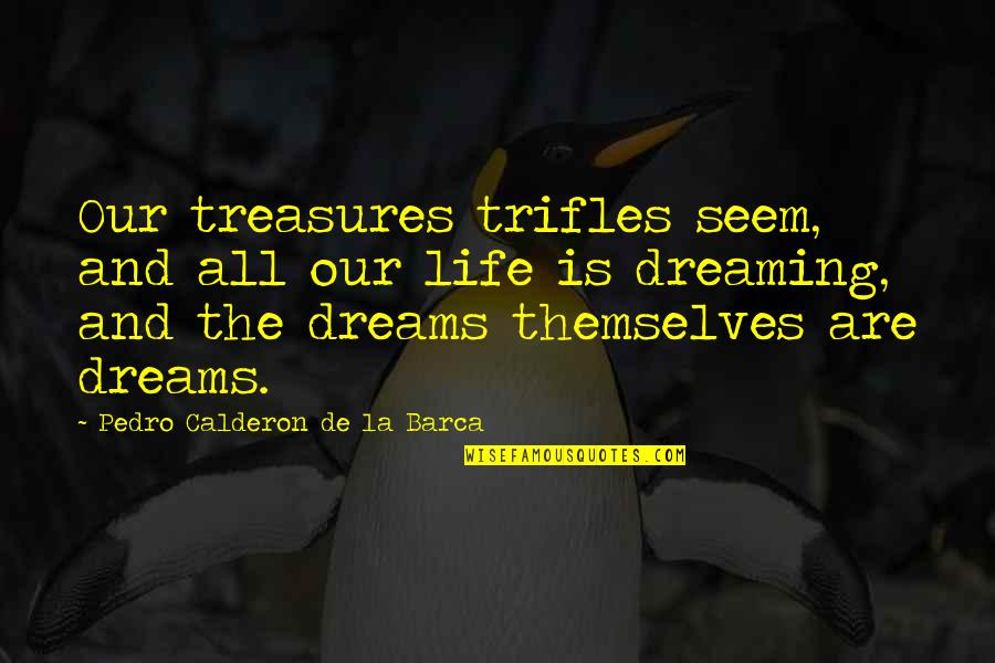 Barca's Quotes By Pedro Calderon De La Barca: Our treasures trifles seem, and all our life