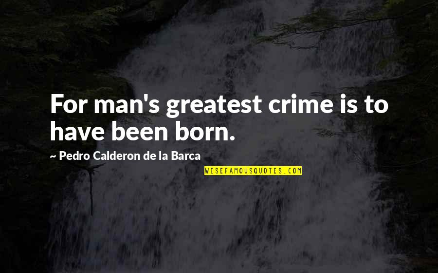 Barca's Quotes By Pedro Calderon De La Barca: For man's greatest crime is to have been