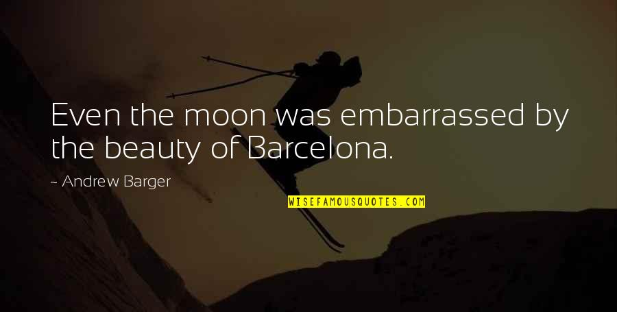 Barcelona Beauty Quotes By Andrew Barger: Even the moon was embarrassed by the beauty