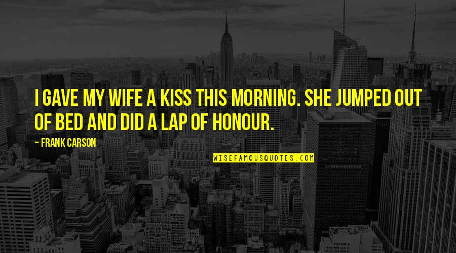 Barcelona Beauty Quotes By Frank Carson: I gave my wife a kiss this morning.