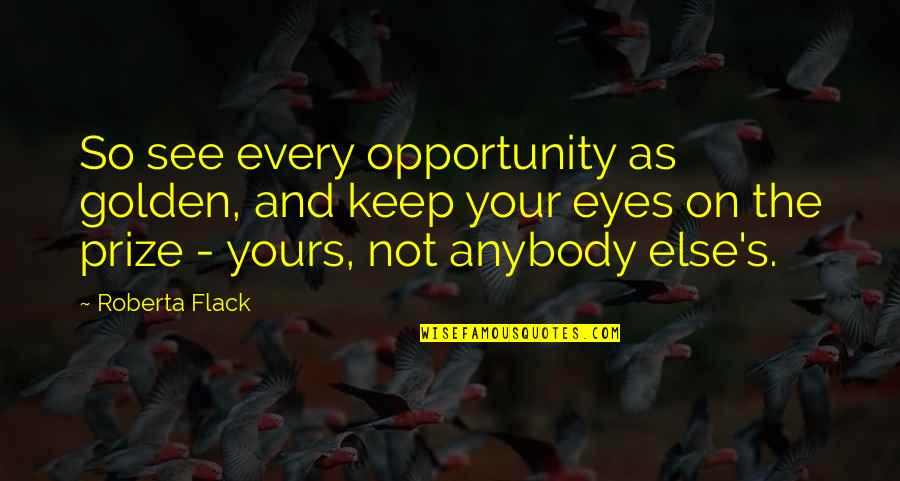 Barcelona Beauty Quotes By Roberta Flack: So see every opportunity as golden, and keep