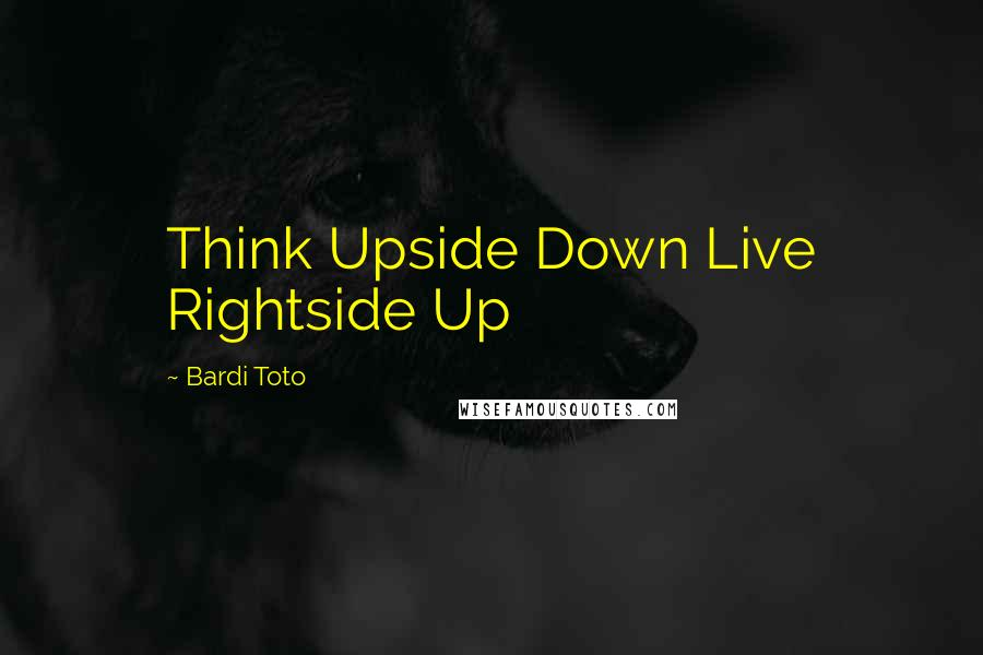Bardi Toto quotes: Think Upside Down Live Rightside Up