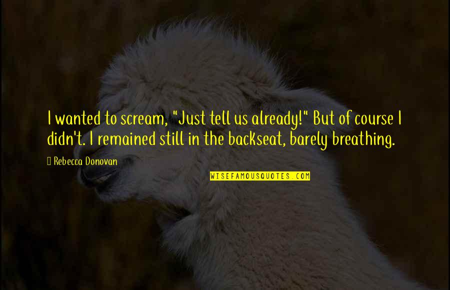 "Barely Breathing Rebecca Donovan Quotes By Rebecca Donovan: I wanted to scream, ""Just tell us already!"""