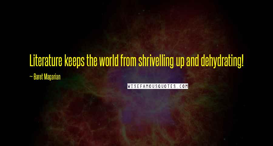 Baret Magarian quotes: Literature keeps the world from shrivelling up and dehydrating!