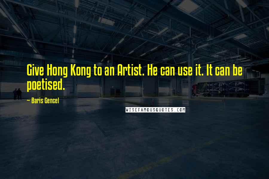 Baris Gencel quotes: Give Hong Kong to an Artist. He can use it. It can be poetised.