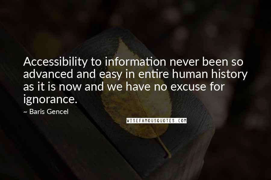 Baris Gencel quotes: Accessibility to information never been so advanced and easy in entire human history as it is now and we have no excuse for ignorance.