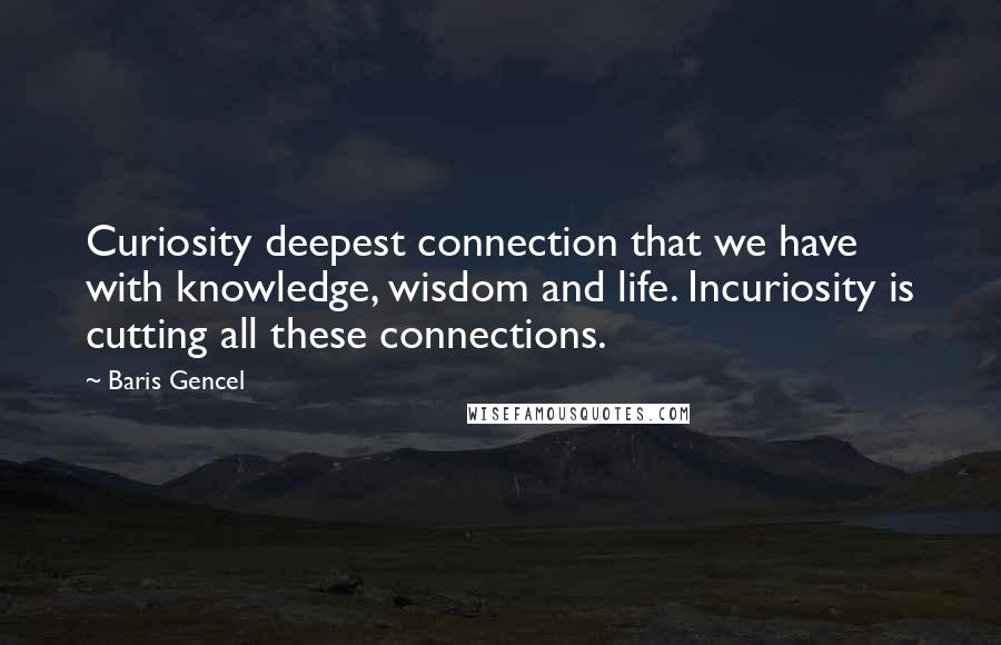 Baris Gencel quotes: Curiosity deepest connection that we have with knowledge, wisdom and life. Incuriosity is cutting all these connections.