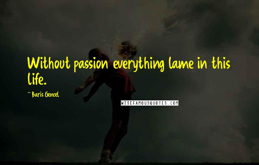 Baris Gencel quotes: Without passion everything lame in this life.