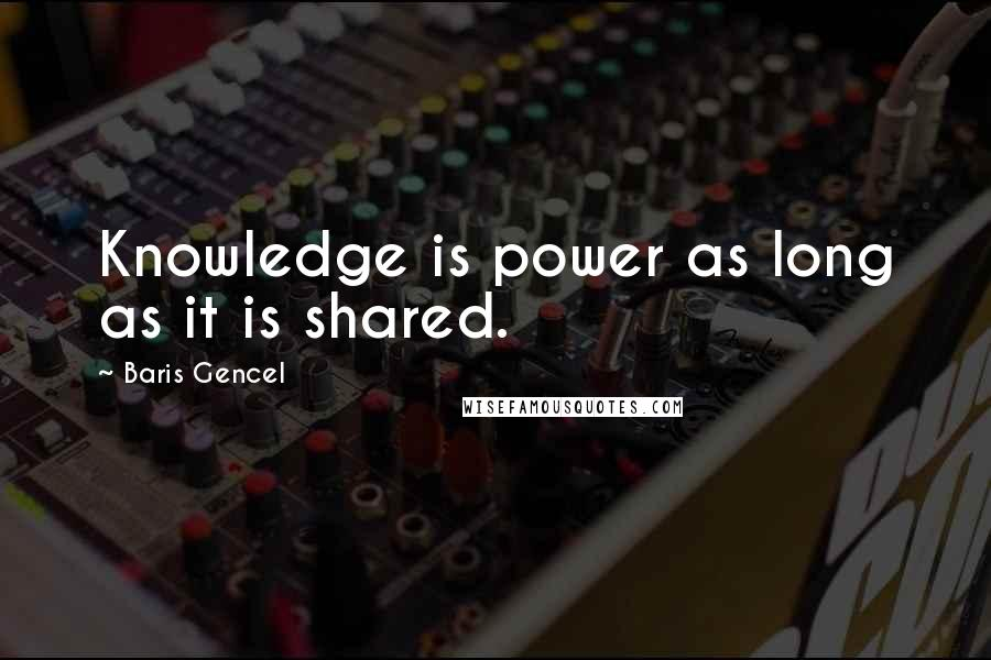 Baris Gencel quotes: Knowledge is power as long as it is shared.