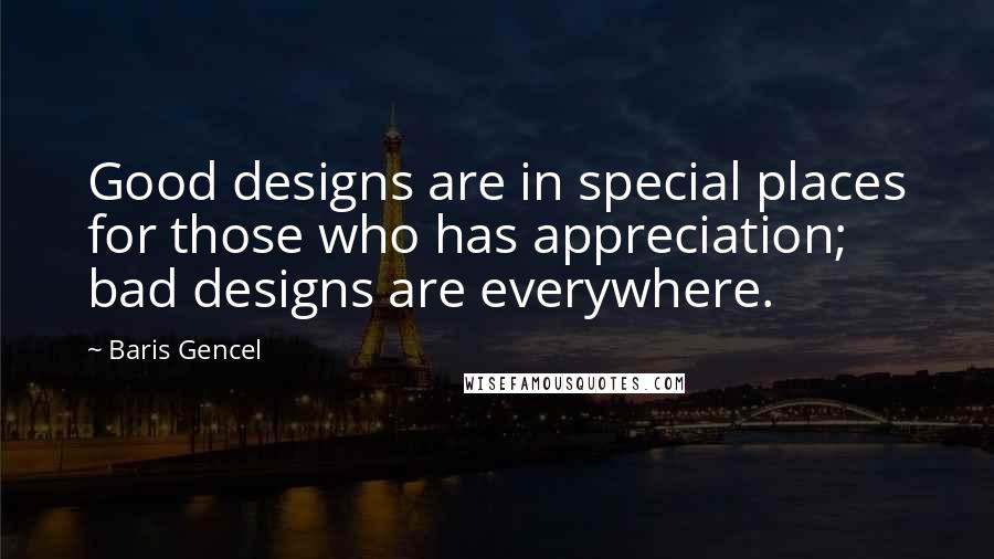 Baris Gencel quotes: Good designs are in special places for those who has appreciation; bad designs are everywhere.