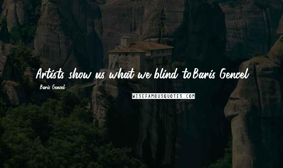 Baris Gencel quotes: Artists show us what we blind to.Baris Gencel