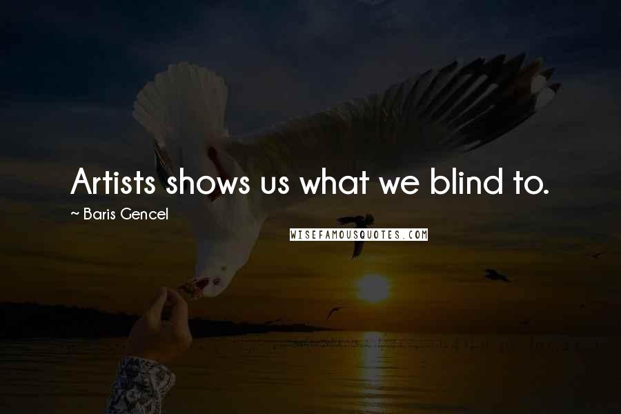 Baris Gencel quotes: Artists shows us what we blind to.